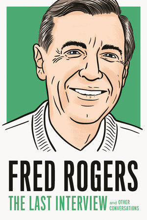 Fred Rogers The Last Interview By Fred Rogers 9781612198958 Penguinrandomhouse Com Books