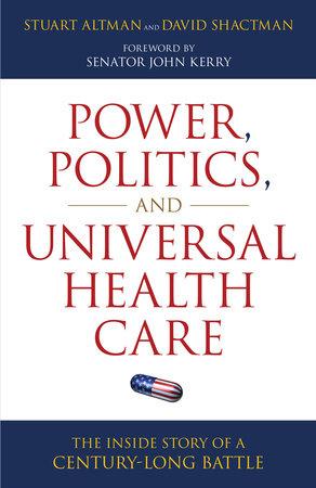 Power, Politics, and Universal Health Care by Stuart Altman and David Shactman