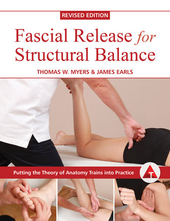Fascial Release for Structural Balance, Revised Edition by Thomas Myers and James Earls