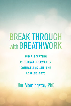 Break Through with Breathwork by Jim Morningstar, Ph.D.