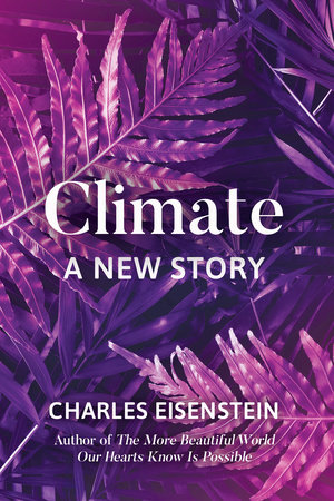 Climate--A New Story by Charles Eisenstein