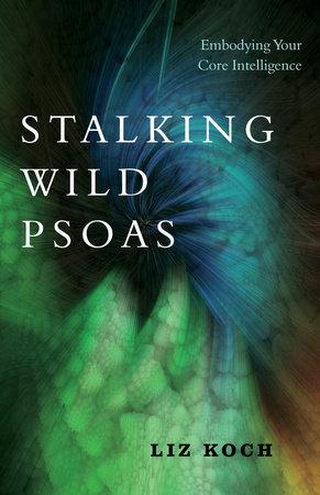 Stalking Wild Psoas by Liz Koch