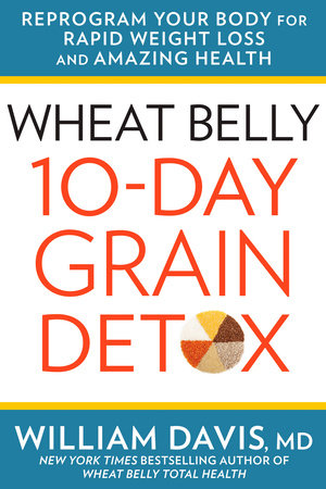 Wheat Belly: 10-Day Grain Detox by William Davis, MD, New York Times bestselling author of Wheat Belly Total Health