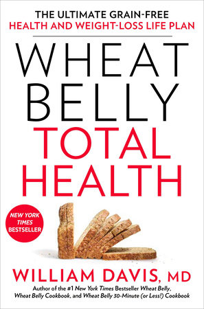 Wheat Belly Total Health by William Davis, MD Author of the #1 New York Times Bestseller Wheat Belly, Wheat Belly Cookbook, and Wheat Belly 30-Minute (or Less!) Cookbook