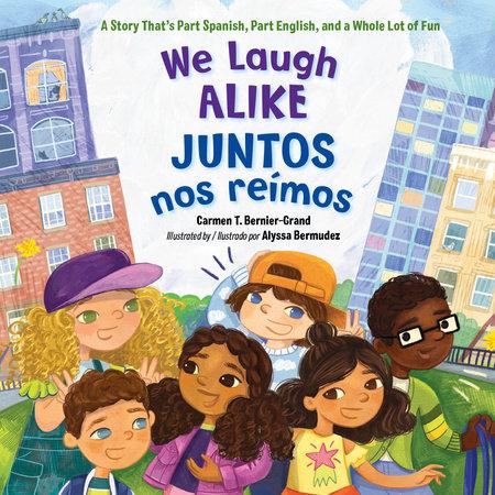 We Laugh Alike / Juntos nos reímos by Carmen T. Bernier-Grand:  9781623540968 | PenguinRandomHouse.com: Books