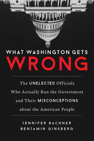 What Washington Gets Wrong by Jennifer Bachner and Benjamin Ginsberg