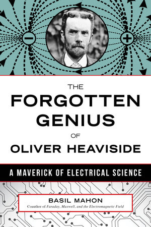 The Forgotten Genius of Oliver Heaviside by Basil Mahon
