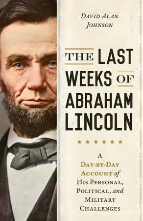 The Last Weeks of Abraham Lincoln by David Alan Johnson