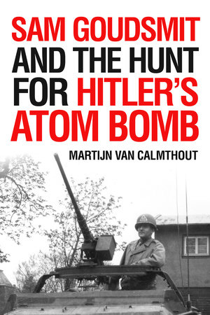 Sam Goudsmit and the Hunt for Hitler's Atom Bomb by Martijn van Calmthout
