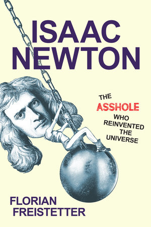 Isaac Newton, The Asshole Who Reinvented the Universe by Florian Freistetter