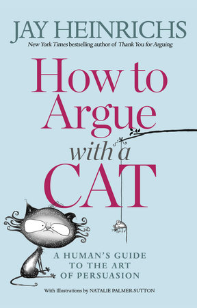 How to Argue with a Cat by Jay Heinrichs and Natalie Palmer-Sutton