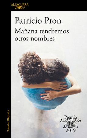 Mañana tendremos otros nombres. (Premio Alfaguara 2019) / Tomorrow We Will Have Other Names