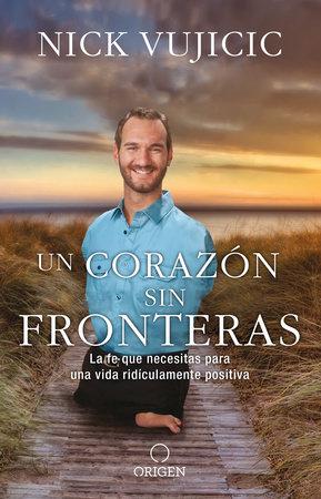 Un corazón sin fronteras: La fe que necesitas para una vida ridiculamente positiva / Limitless: Devotions for a Ridiculously Good Life by Nick Vujicic