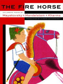 The Fire Horse: Children's Poems by Vladimir Mayakovsky, Osip Mandelstam and Daniil Kharms