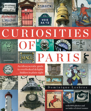 Curiosities of Paris: An idiosyncratic guide to overlooked delights... hidden in plain sight by Dominique Lesbros