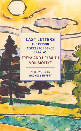 Last Letters: The Prison Correspondence between Helmuth James and Freya von Moltke, 1944-45