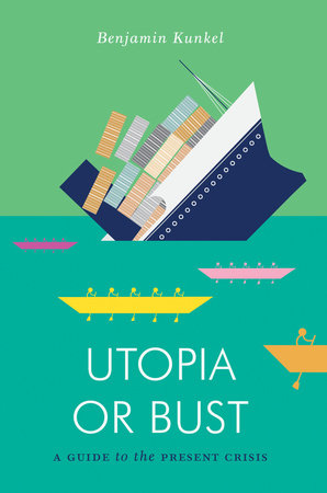 Utopia or Bust: A Guide to the Present Crisis by Benjamin Kunkel