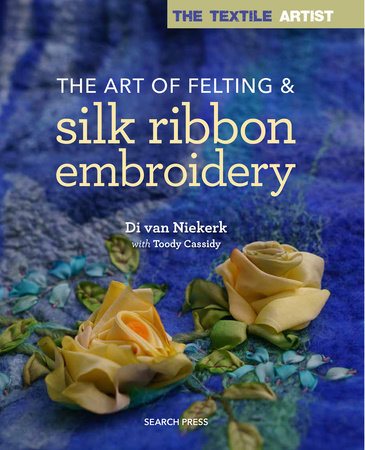 The Textile Artist: The Art of Felting and Silk Ribbon Embroidery by Di Van Niekerk