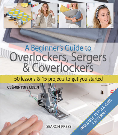 A Beginner's Guide to Overlockers, Sergers & Coverlockers by Clementine Lubin