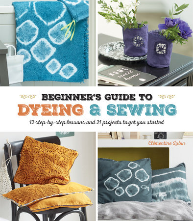 A Beginner's Guide to Dyeing by Clementine Lubin