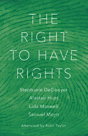 The Right to Have Rights by Stephanie DeGooyer, Alastair Hunt, Lida Maxwell and Samuel Moyn