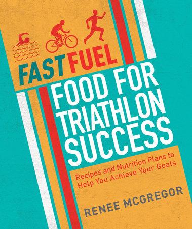Fast Fuel: Food for Triathlon Success by Renee McGregor