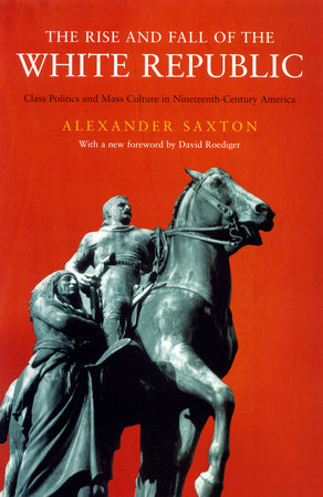 The Rise and Fall of the White Republic by Alexander Saxton