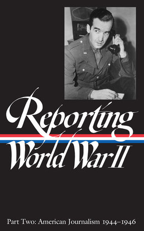 Reporting World War II: American Journalism 1944-1946