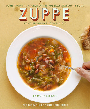 Zuppe: Soups from the Kitchen of the American Academy in Rome, Rome Sustainable Food Project by Mona Talbott