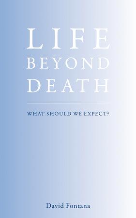 Life Beyond Death by David Fontana