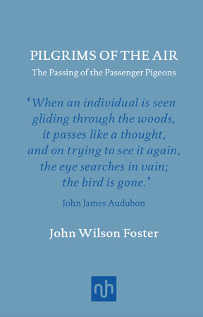 Pilgrims of the Air: The Passing of the Passenger Pigeons by John Wilson Foster
