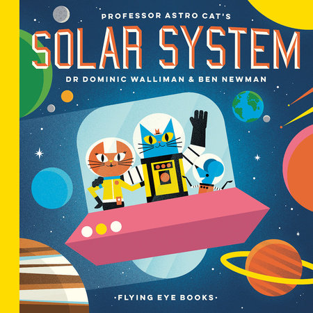 Professor Astro Cat's Solar System by Dr. Dominic Walliman and Ben Newman