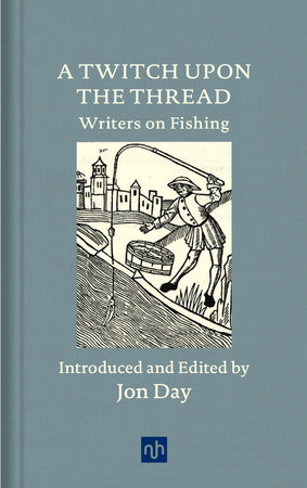 A Twitch Upon the Thread: Writers on Fishing by Jon Day