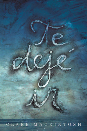 Te dejé ir / I Let You Go by Clare Mackintosh