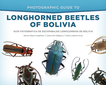 Photographic Guide to Longhorned Beetles of Bolivia by Steven Wayne Lingafelter, James Earl Wappes and Julieta Ledezma Arias