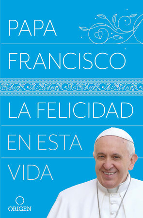 La felicidad en esta vida / Pope Francis: Happiness in This Life