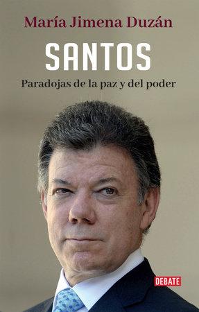 Santos: Paradojas de la paz y del poder / Santos: Paradoxes of Peace and Power by Maria Jimena Duzan