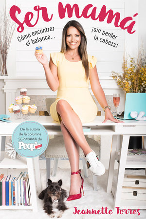 Ser mamá: Cómo encontrar el balance...¡sin perder la cabeza! / Being a Mom: How to Find Balance# Without Losing Your Mind! by Jeannette Torres