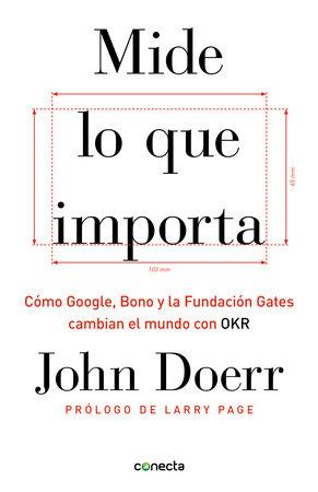 Mide lo que importa: Cómo Google, Bono y la Fundación Gates cambian el mundo con OKR / Measure What Matters