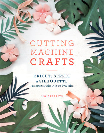 Cutting Machine Crafts with Your Cricut, Sizzix, or Silhouette by Lia Griffith