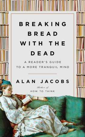 Breaking Bread with the Dead by Alan Jacobs: 9781984878403 |  PenguinRandomHouse.com: Books