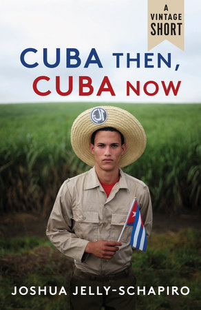 Cuba Then, Cuba Now by Joshua Jelly-Schapiro