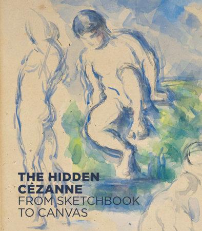The Hidden Cézanne by Anita Haldemann, Henrike Hans, Annegret Seger, Oskar Baetschmann and Fabienne Ruppen