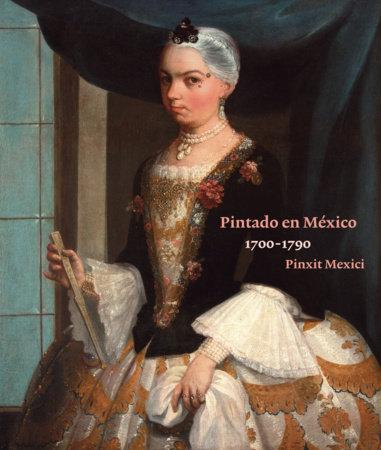 Pintado en Mexico 1700-1790: Pinxit Mexici