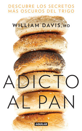 Adicto al pan: Descubre los secretos más oscuros del trigo / Wheat Belly : Lose the Wheat, Lose the Weight, and Find Your Path Back to Health
