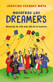 Nosotros los dreamers. Historias de vida mas alla de la frontera / We the Dreame rs. Life Stories Far Beyond the Border