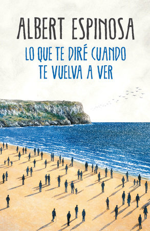 Lo Que Te Diré Cuando Te Vuelva A Ver What I Ll Tell You When I See You Again By Albert Espinosa 9786073155854 Penguinrandomhouse Com Books