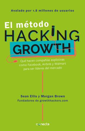 El método Hacking Growth: Qué hacen compañias explosivas como Facebook, Airbnb y Walmart para ser líderes en el mercado/ Hacking Growth