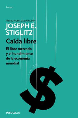 Caída libre: El libre mercado y el hundimiento de la economía mundial / Freefall