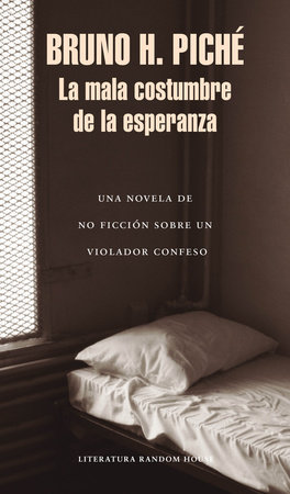 La mala costumbre de la esperanza: Una novela de no ficción sobre un violador confeso / The Bad Habit of Hope
